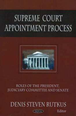 Supreme Court Appointment Process: Roles of the President, Judiciary Committee and Senate (Hardback)