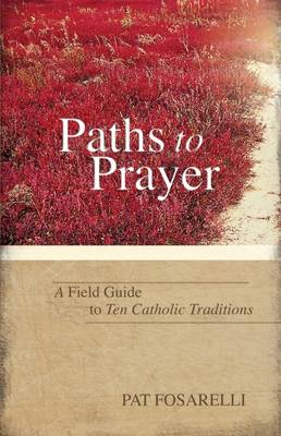 Paths to Prayer: A Field Guide to Ten Catholic Traditions (Paperback)