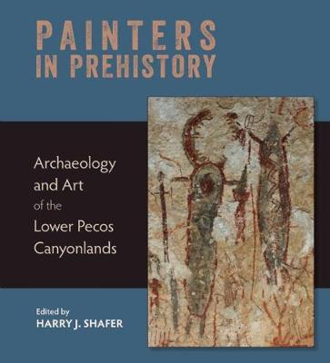Painters in Prehistory: Archaeology and Art of the Lower Pecos Canyonlands (Hardback)