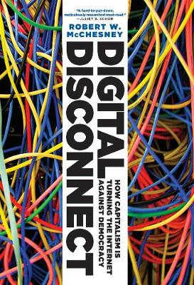 Digital Disconnect: How Capitalism is Turning the Internet Against Democracy (Hardback)