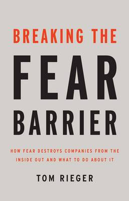 Breaking the Fear Barrier: How Fear Destroys Companies from the Inside Out, and What to Do About it (Hardback)