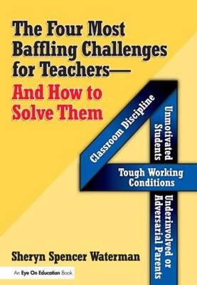 The Four Most Baffling Challenges for Teachers and How to Solve Them: Classroom Discipline, Unmotivated Students, Underinvolved or Adversarial Parents, and Tough Working Conditions (Paperback)