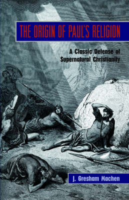 The Origin of Paul's Religion: The Classic Defense of Supernatural Christianity (Paperback)