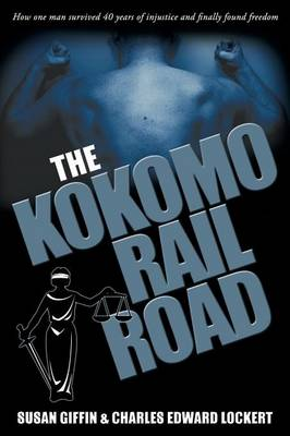 The Kokomo Railroad: How One Man Survived 40 Years of Injustice and Finally Found Freedom (Paperback)