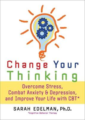Change Your Thinking: Overcome Stress, Anxiety, and Depression, and Improve Your Life with CBT (Paperback)