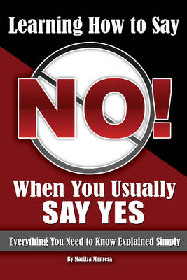Learning How to Say No When You Usually Say Yes: Everything You Need to Know Explained Simply (Paperback)