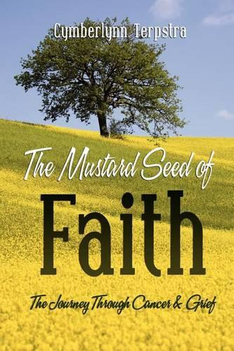 The Mustard Seed of Faith: The Journey Through Cancer & Greif (Paperback)