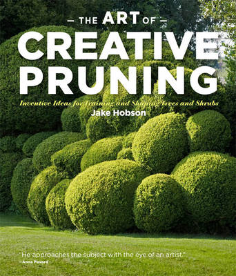 The Art of Creative Pruning: Inventive Ideas for Training and Shaping Trees and Shrubs (Hardback)