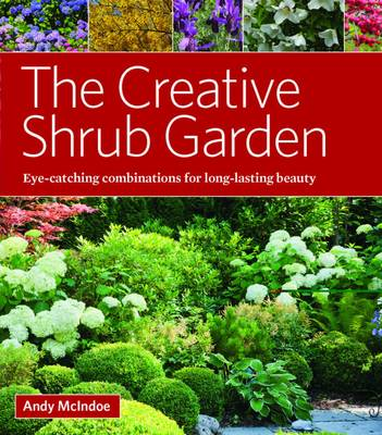 The Creative Shrub Garden: Eye-Catching Combinations That Make Shrubs the Stars of Your Garden (Hardback)