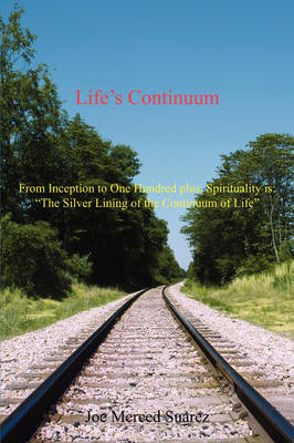 "Life's Continuum: From Inception to One Hundred Plus, Spirituality Is: ""The Silver Lining of the Continuum of Life"" (Paperback)"
