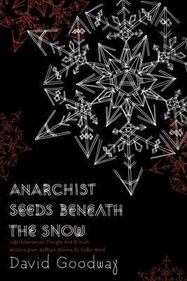 Anarchist Seeds Beneath The Snow: Left-Libertarian Thought and British Writers from William Morris to Colin Ward (Paperback)
