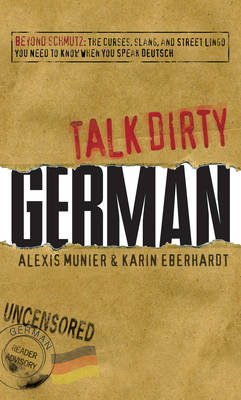 Talk Dirty German: Beyond Schmutz: The Curses, Slang, and Street Lingo You Need to Know When You Speak Deutsch (Paperback)