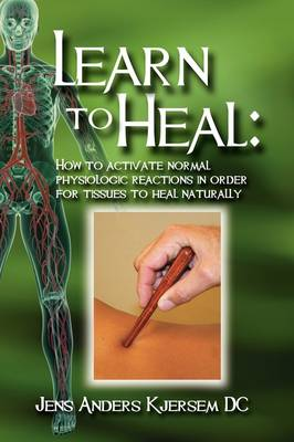 Learn to Heal: How to Activate Normal Physiologic Reactions in Order for Tissues to Heal Naturally (Hardback)