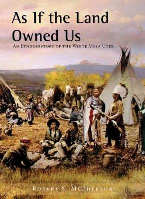 As If the Land Owned Us: An Ethnohistory of the White Mesa Utes (Paperback)