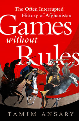 Games Without Rules: The Often Interrupted History of Afghanistan (Hardback)