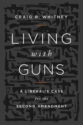 Living with Guns: A Liberal's Case for the Second Amendment (Hardback)