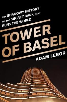 The Tower of Basel: The Shadowy History of the Secret Bank That Runs the World (Hardback)