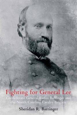 Fighting for General Lee: Confederate General Rufus Barringer and the North Carolina Cavalry Brigade (Hardback)