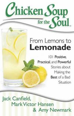 Chicken Soup for the Soul: From Lemons to Lemonade: 101 Positive, Practical, and Powerful Stories About Making the Best of a Bad Situation (Paperback)