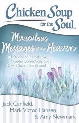 Chicken Soup for the Soul: Miraculous Messages from Heaven: 101 Stories of Eternal Love, Powerful Connections, and Divine Signs from Beyond (Paperback)