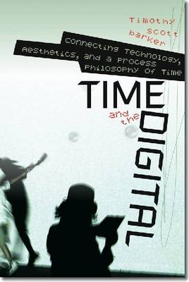 Time and the Digital: Connecting Technology, Aesthetics, and a Process Philosophy of Time (Hardback)