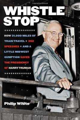 Whistle Stop: How 31,000 Miles of Train Travel, 352 Speeches, and a Little Midwest Gumption Saved the Presidency of Harry Truman (Hardback)
