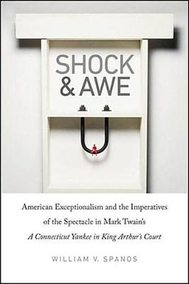 Shock and Awe: American Exceptionalism and the Imperatives of the Spectacle in Mark Twain's a Connecticut Yankee in King Arthur's Court (Hardback)