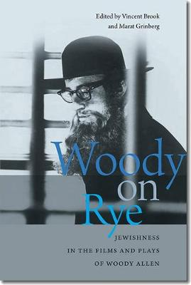 Woody on Rye: Jewishness in the Films and Plays of Woody Allen - Brandeis Series in American Jewish History, Culture and Life (Hardback)