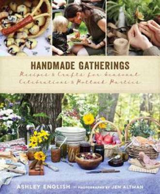 Handmade Gatherings: Recipes and Crafts for Seasonal Celebrations and Potluck Parties (Hardback)