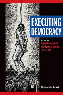 Executing Democracy: Capital Punishment and the Making of America, 1835-1843 Volume two (Hardback)