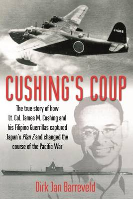 Cushing's Coup: The True Story of How Lt. Col. James Cushing and His Filipino Guerrillas Captured a Japanese Admiral and Changed the Course of the Pacific War (Hardback)