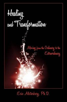 Healing and Transformation: Moving from the Ordinary to the Extraordinary (Paperback)
