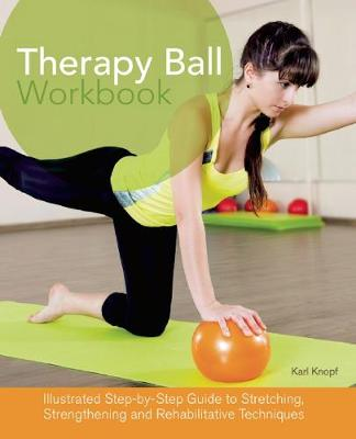 Therapy Ball Workbook: Illustrated Step-by-Step Guide to Stretching, Strengthening, and Rehabilitative Techniques (Paperback)