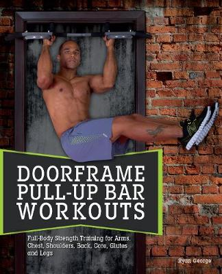 Door Frame Pull-Up Bar Workouts: Full Body Strength Training for Arms, Chest, Shoulders, Back, Core, Glutes and Legs (Paperback)