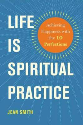 Life is Spiritual Practice: Achieving Happiness with the Ten Perfections (Paperback)