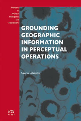 Grounding Geographic Information in Perceptual Operations - Frontiers in Artificial Intelligence and Applications 244 (Paperback)