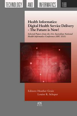 Health Informatics: Digital Health Service Delivery - the Future is Now!: Selected Papers from the 21st Australian National Health Informatics Conference (Hic 2013) - Studies in Health Technology and Informatics 188 (Hardback)