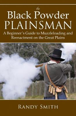 The Black Powder Plainsman: A Beginner's Guide to Muzzleloading and Reenactment on the Great Plains (Paperback)