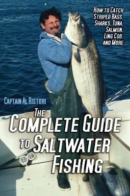 Complete Guide to Saltwater Fishing: How to Catch Striped Bass, Sharks, Tuna, Salmon, Ling Cod, and More (Hardback)