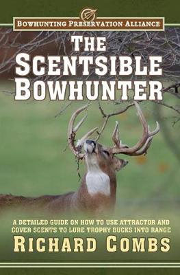 The Scentsible Bowhunter: A Detailed Guide on How to Use Attractor and Cover Scents to Lure Trophy Bucks Into Range (Hardback)
