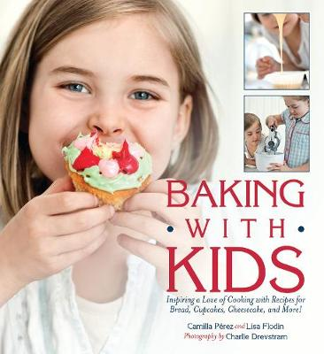 Baking with Kids: Inspiring a Love of Cooking with Recipes for Bread, Cupcakes, Cheesecake, and More! (Hardback)