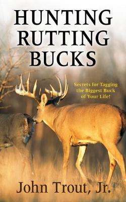 Hunting Rutting Bucks: Secrets for Tagging the Biggest Buck of Your Life! (Paperback)