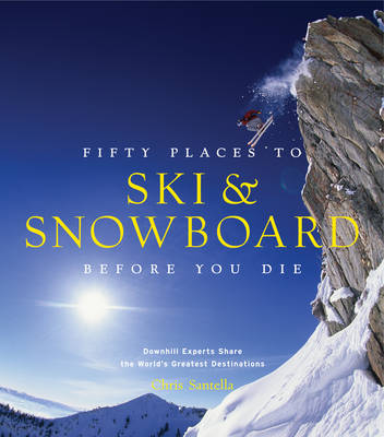 Fifty Places to Ski and Snowboard Before You Die: Downhill Experts Share the World's Greatest Destinations (Hardback)