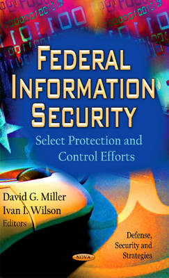 Federal Information Security: Select Protection & Control Efforts (Hardback)