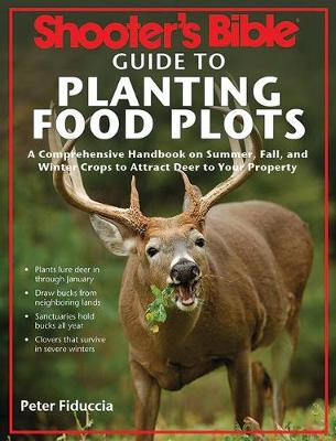 Shooter's Bible Guide to Planting Food Plots: A Comprehensive Handbook on Summer, Fall, and Winter Crops to Attract Deer to Your Property (Paperback)
