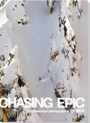 Chasing Epic: The Snowboard Photographs of Jeff Curtes (Hardback)