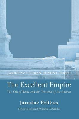 The Excellent Empire: The Fall of Rome and the Triumph of the Church - Jaroslav Pelikan Reprint (Paperback)