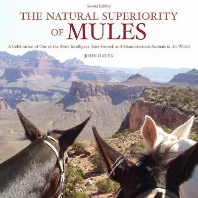 The Natural Superiority of Mules: A Celebration of One of the Most Intelligent, Sure-Footed, and Misunderstood Animals in the World, Second Edition (Hardback)