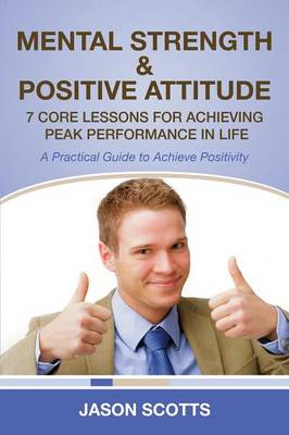 Mental Strength & Positive Attitude: 7 Core Lessons for Achieving Peak Performance in Life: A Practical Guide to Achieve Positivity (Paperback)