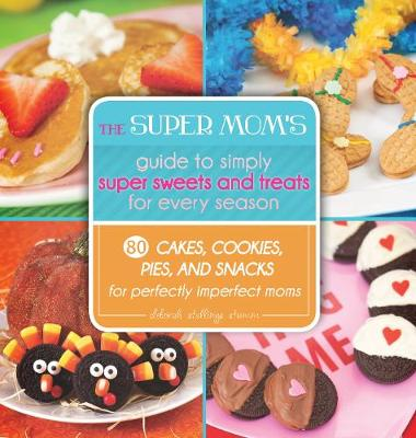 The Super Mom's Guide to Simply Super Sweets and Treats for Every Season: 80 Cakes, Cookies, Pies, and Snacks for Perfectly Imperfect Moms (Hardback)